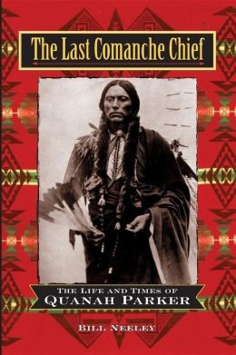 Last Comanche Chief: The Life and Times of Quanah Parker