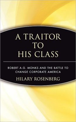 A Traitor to His Class: Robert A.G. Monks and the Battle to Change Corporate America Hilary Rosenberg