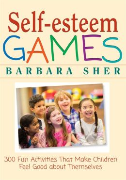 Self-Esteem Games: 300 Fun Activities That Make Children Feel Good about Themselves