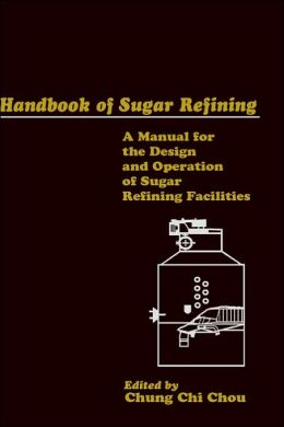 Handbook of Sugar Refining: A Manual for the Design and Operation of Sugar Refining Facilities
