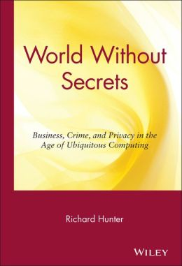World Without Secrets: Business, Crime, and Privacy in the Age of Ubiquitous Computing
