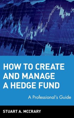 How to Create & Manage a Hedge Fund: A Professional's Guide (Wiley Finance Series)