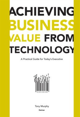 Achieving Business Value from Technology: A Practical Guide for Today's Executive