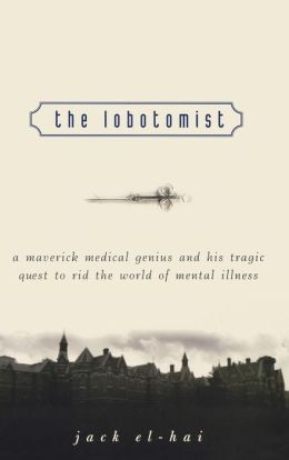 Lobotomist: A Maverick Medical Genius and His Tragic Quest to Rid the World of Mental Illness