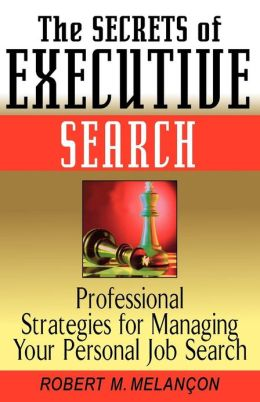 Secrets of Executive Search: Professional Strategies for Managing Your Personal Job Search