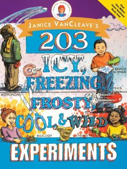 Janice VanCleave's 203 Icy, Freezing, Frosty, Cool, and Wild Experiments