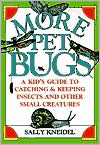 More Pet Bugs: A Kid's Guide to Catching & Keeping Insects & Other Small Creatures