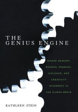 Genius Engine: Where Memory, Reason, Passion, Violence, and Creativity Intersect in the Human Brain