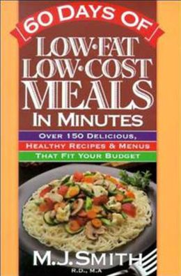 60 Days of Low-Fat, Low-Cost Meals in Minutes: Over 150 Delicious Healthy Recipes & Menus That Fit Your Budget