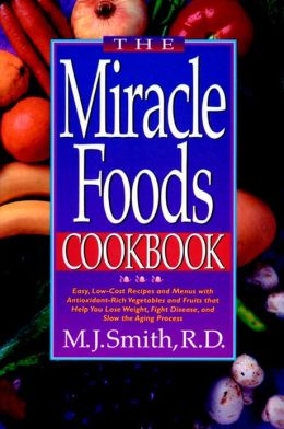 The Miracle Foods Cookbook: Easy, Low-Cost Recipesand Menus with Anitoxidant-Rich Vegetables and Fruits That Help You Lose Weight, Fight Disease, and