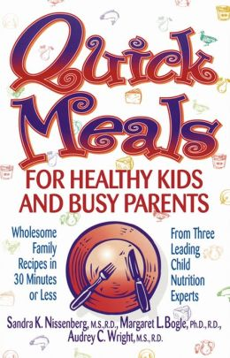 Quick Meals for Healthy Kids and Busy Parents: Wholesome Family Meals in 30 Minutes or Less