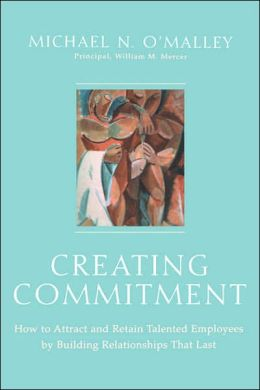 Creating Commitment: How to Attract and Retain Talented Employees by Building Relationships That Last