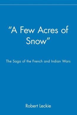 ''A Few Acres of Snow'': The Saga of the French and Indian Wars