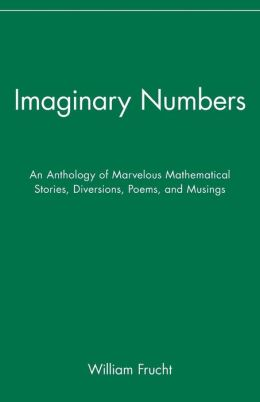 Imaginary Numbers: An Anthology of Marvelous Mathematical Stories, Diversions, Poems, and Musings