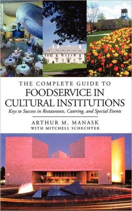 The Complete Guide to Foodservice in Cultural Institutions: Keys to Success in Restaurants, Catering, and Special Events