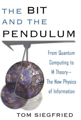 Bit and the Pendulum: From Quantum Computing to M Theory--The New Physics of Information