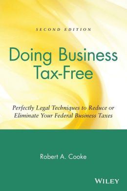 Doing Business Tax-Free: Perfectly Legal Techniques to Reduce or Eliminate Your Federal Business Taxes