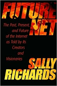 Futurenet: The Past, Present, and Future of the Internet as Told by Its Creators and Visionaries