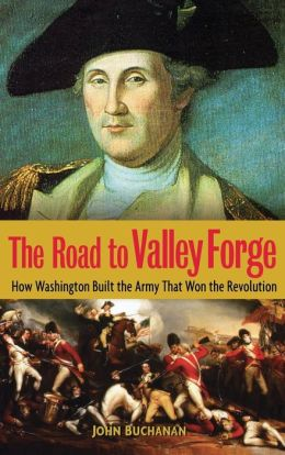 Road to Valley Forge: How Washington Built the Army that Won the Revolution