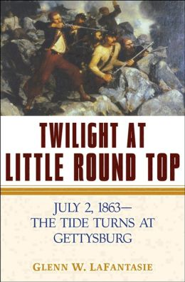 Twilight at Little Round Top: July 2, 1863--The Tide Turns at Gettysburg Glenn W. LaFantasie
