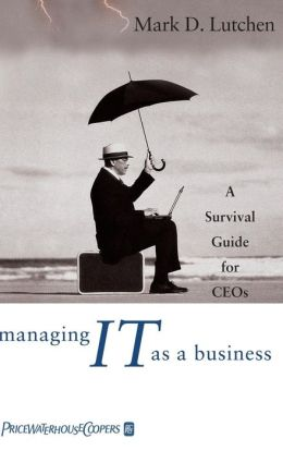 Managing IT as a Business: A Survival Guide for CEO's