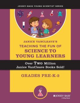 Janice VanCleave's Teaching the Fun of Science to Young Learners, Grades Pre-K through 2