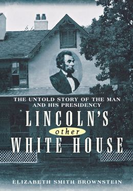 Lincoln's Other White House: The Untold Story of the Man and His Presidency