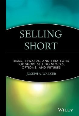 Selling Short: Risks, Rewards, and Strategies for Short Selling Stocks, Options, and Futures