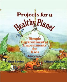 Projects for a Healthy Planet: Simple Environmental Experiments for Kids