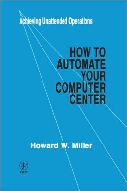 How to Automate Your Computer Center: Achieving Unattended Operations
