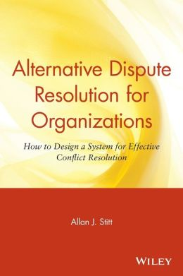Alternative Dispute Resolution for Organizations: How to Design a System for Effective Conflict Resolution