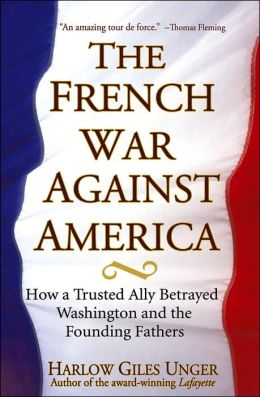 French War Against America: How a Trusted Ally Betrayed Washington and the Founding Fathers