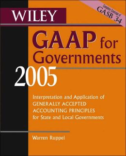 Wiley GAAP for Governments 2005: Interpretation and Application of Generally Accepted Accounting Principles for State and Local Governments