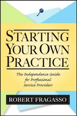 Starting Your Own Practice: The Independence Guide for Professional Service Providers