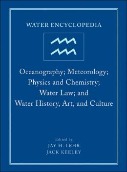 Water Encyclopedia: Oceanography - Meteorology - Physics and Chemistry; Water Law; and Water History, Art, and Culture