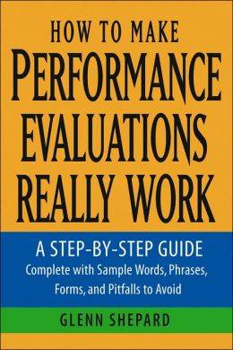 How to Make Performance Evaluations Really Work: A Step-by-Step Guide Complete with Sample Words, Phrases, Forms, and Pitfalls to Avoid