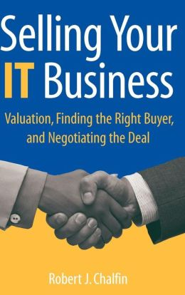 Selling Your IT Business: Valuation, Finding the Right Buyer, and Negotiating the Deal