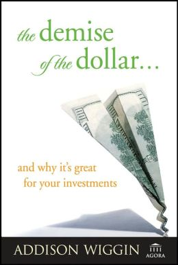 The Demise of the Dollar: And Why It's Great for Your Investments