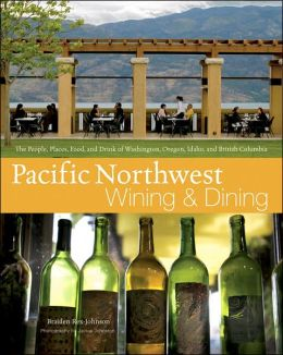 Pacific Northwest Wining and Dining: The People, Places, Food, and Drink of Washington, Oregon, Idaho, and British Columbia