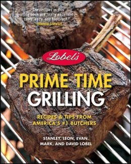 Lobel's Prime Time Grilling: Recipes & Tips From America's #1 Butchers