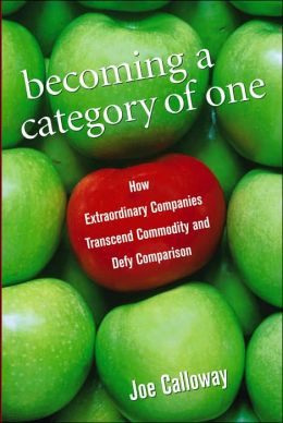 Becoming a Category of One: How Extradordinary Companies Transcend Commodity and Defy Comparison
