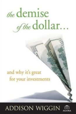 The Demise of the Dollar... and Why It's Great For Your Investments