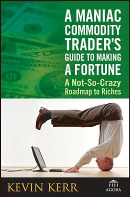 A Maniac Commodity Trader's Guide To Making A Fortune In The Market: A Not-So Crazy Roadmap to Riches