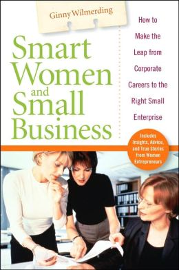 Smart Women and Small Business: How to Make the Leap from Corporate Careers to the Right Small Enterprise