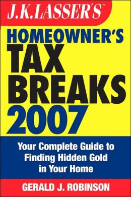 J.K. Lasser's Homeowner's Tax Breaks 2007: Your Complete Guide to Finding Hidden Gold in Your Home