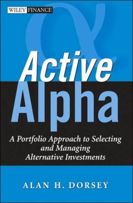 Active Alpha: A Portfolio Approach to Selecting and Managing Alternative Investments