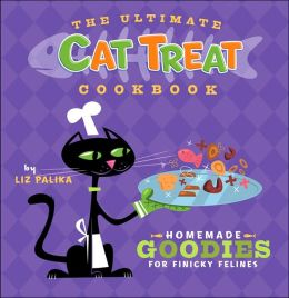 Ultimate Cat Treat Cookbook: Homemade Goodies for Finicky Felines