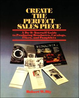 Create the Perfect Sales Piece: How to Produce Brochures, Catalogs, Fliers and Pamphlets