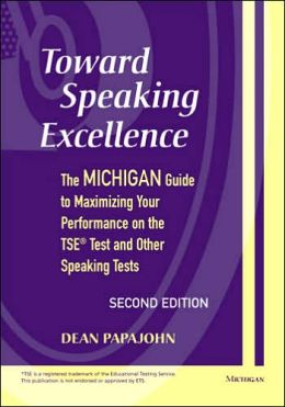 Toward Speaking Excellence: The Michigan Guide to Maximizing Your Performance on the TSE (R) Test and Other Speaking Tests
