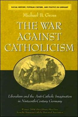 The War against Catholicism: Liberalism and the Anti-Catholic Imagination in Nineteenth-Century Germany